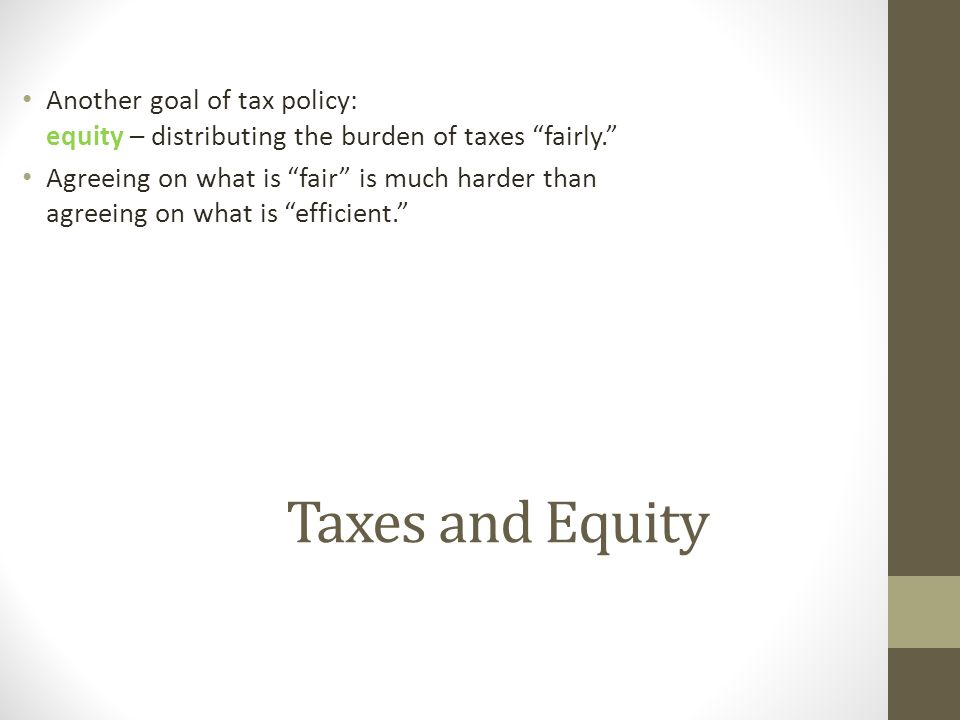 Another goal of tax policy: equity – distributing the burden of taxes fairly.