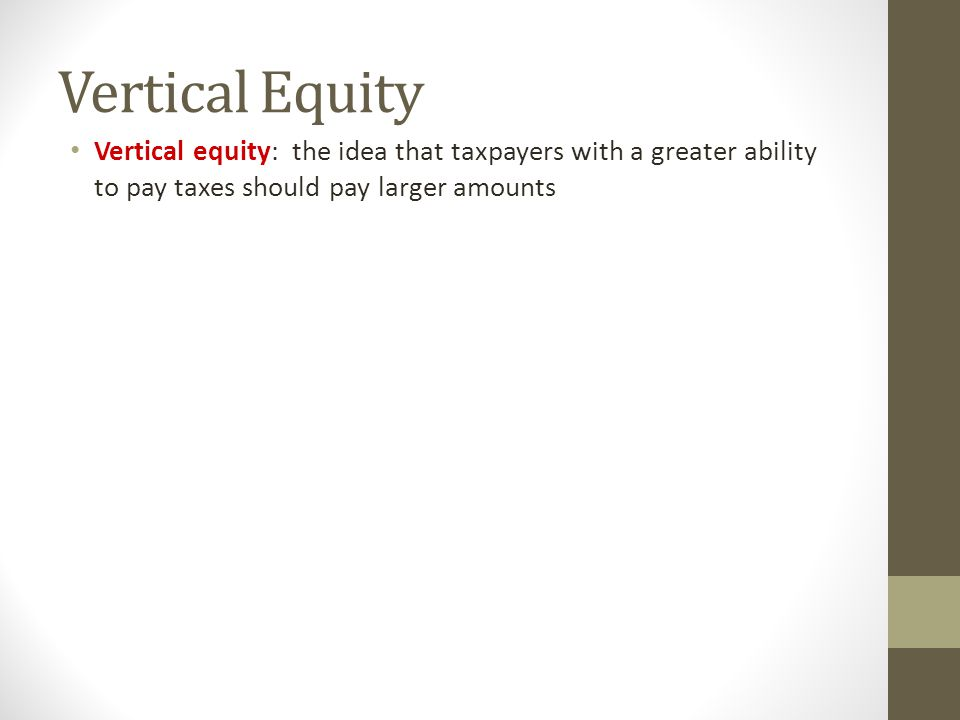 Vertical Equity Vertical equity: the idea that taxpayers with a greater ability to pay taxes should pay larger amounts.
