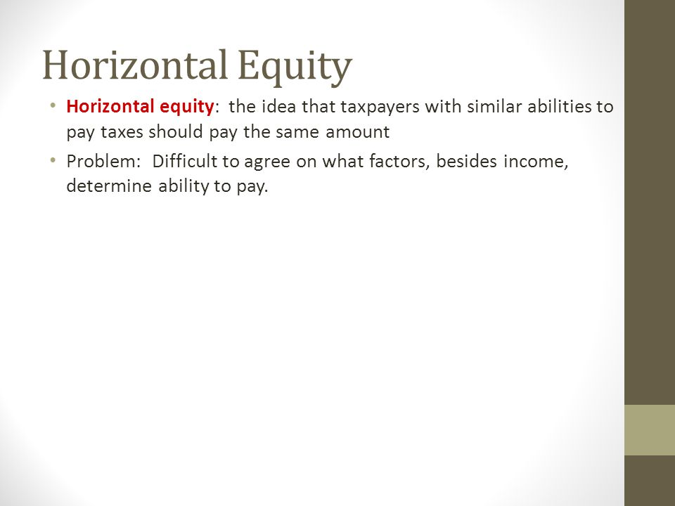 Horizontal Equity Horizontal equity: the idea that taxpayers with similar abilities to pay taxes should pay the same amount.