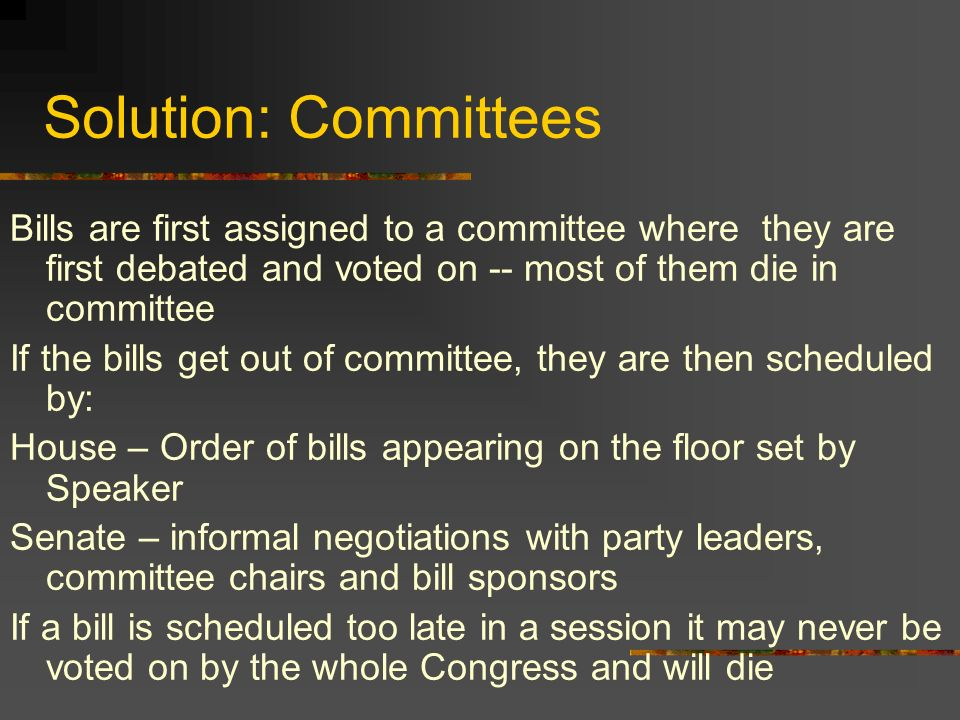Solution: Committees Bills are first assigned to a committee where they are first debated and voted on -- most of them die in committee.