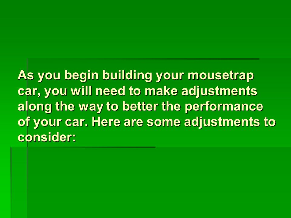 As you begin building your mousetrap car, you will need to make adjustments along the way to better the performance of your car.