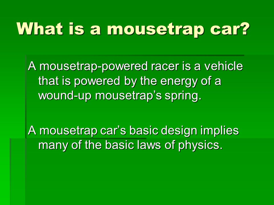 What is a mousetrap car A mousetrap-powered racer is a vehicle that is powered by the energy of a wound-up mousetrap's spring.