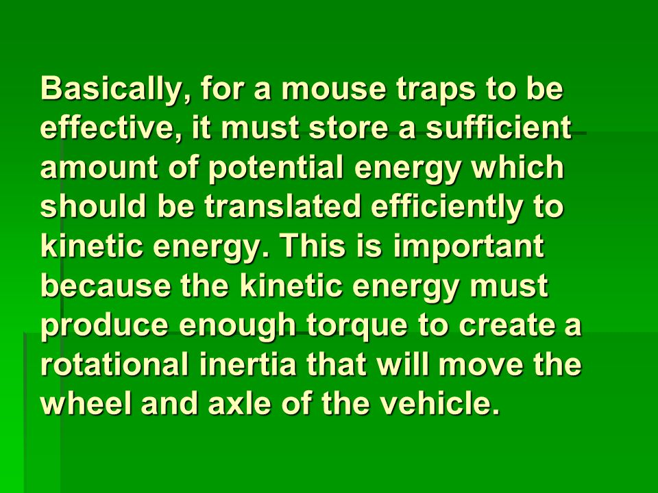 Basically, for a mouse traps to be effective, it must store a sufficient amount of potential energy which should be translated efficiently to kinetic energy.