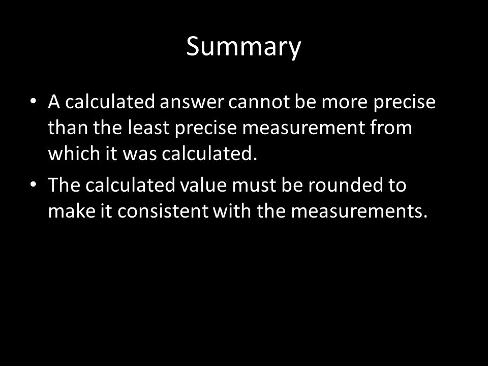 Summary A calculated answer cannot be more precise than the least precise measurement from which it was calculated.
