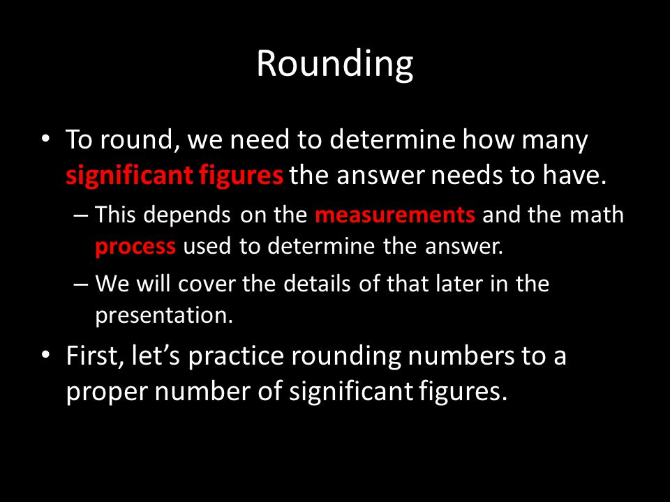 Rounding To round, we need to determine how many significant figures the answer needs to have.