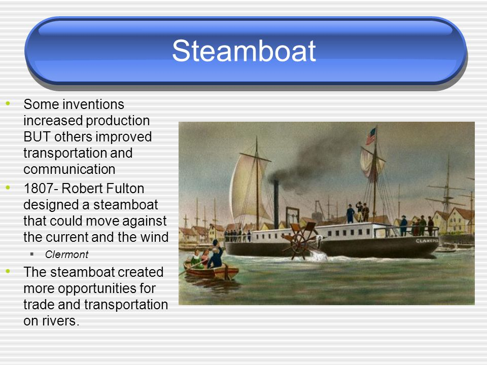 Steamboat Some inventions increased production BUT others improved transportation and communication.