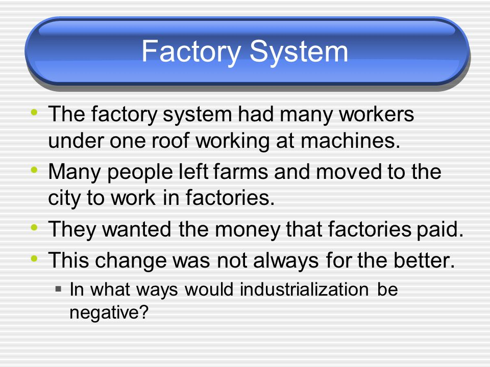 Factory System The factory system had many workers under one roof working at machines.