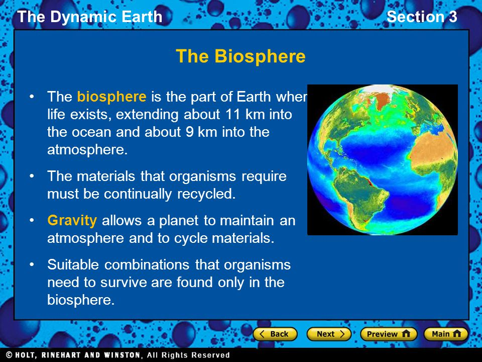 The Biosphere The biosphere is the part of Earth where life exists, extending about 11 km into the ocean and about 9 km into the atmosphere.