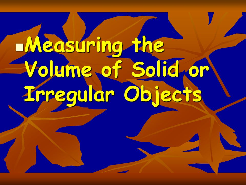Measuring the Volume of Solid or Irregular Objects