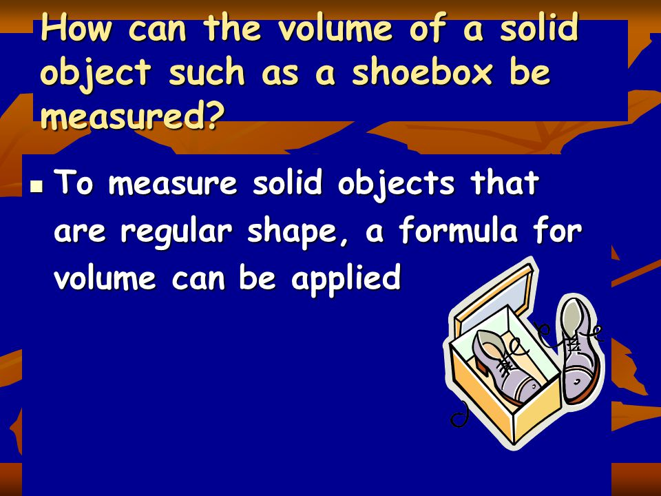 How can the volume of a solid object such as a shoebox be measured