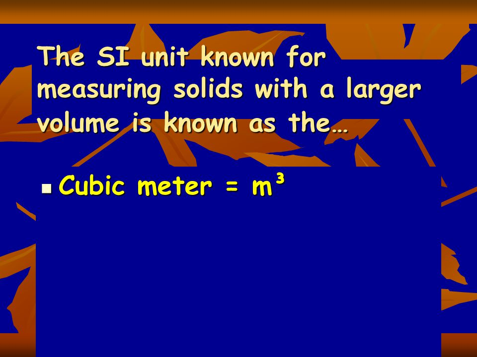 The SI unit known for measuring solids with a larger volume is known as the…