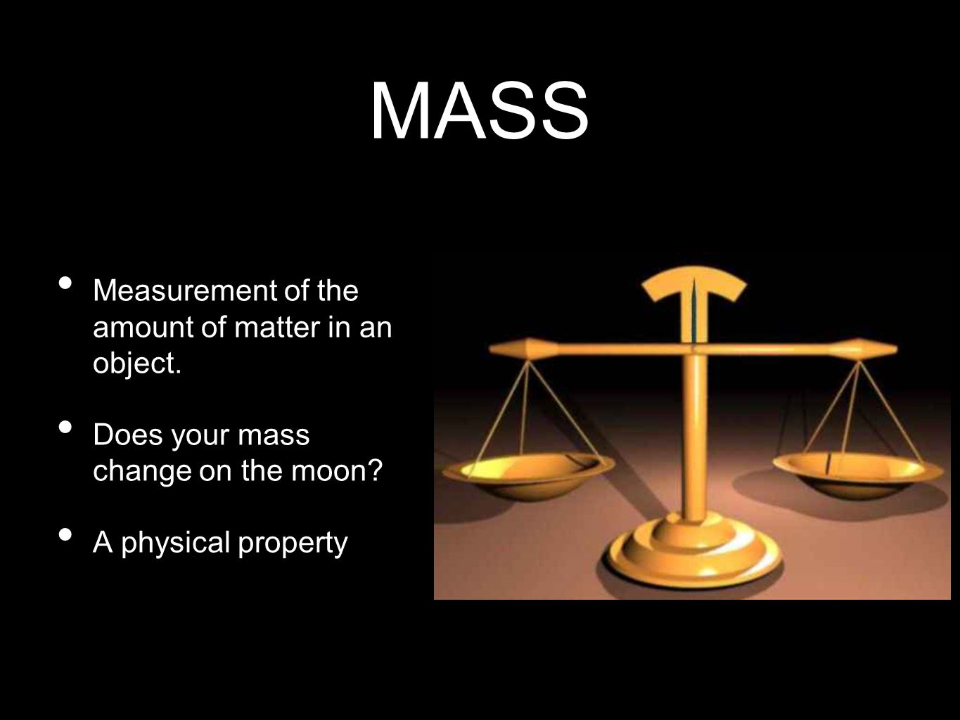 MASS Measurement of the amount of matter in an object.