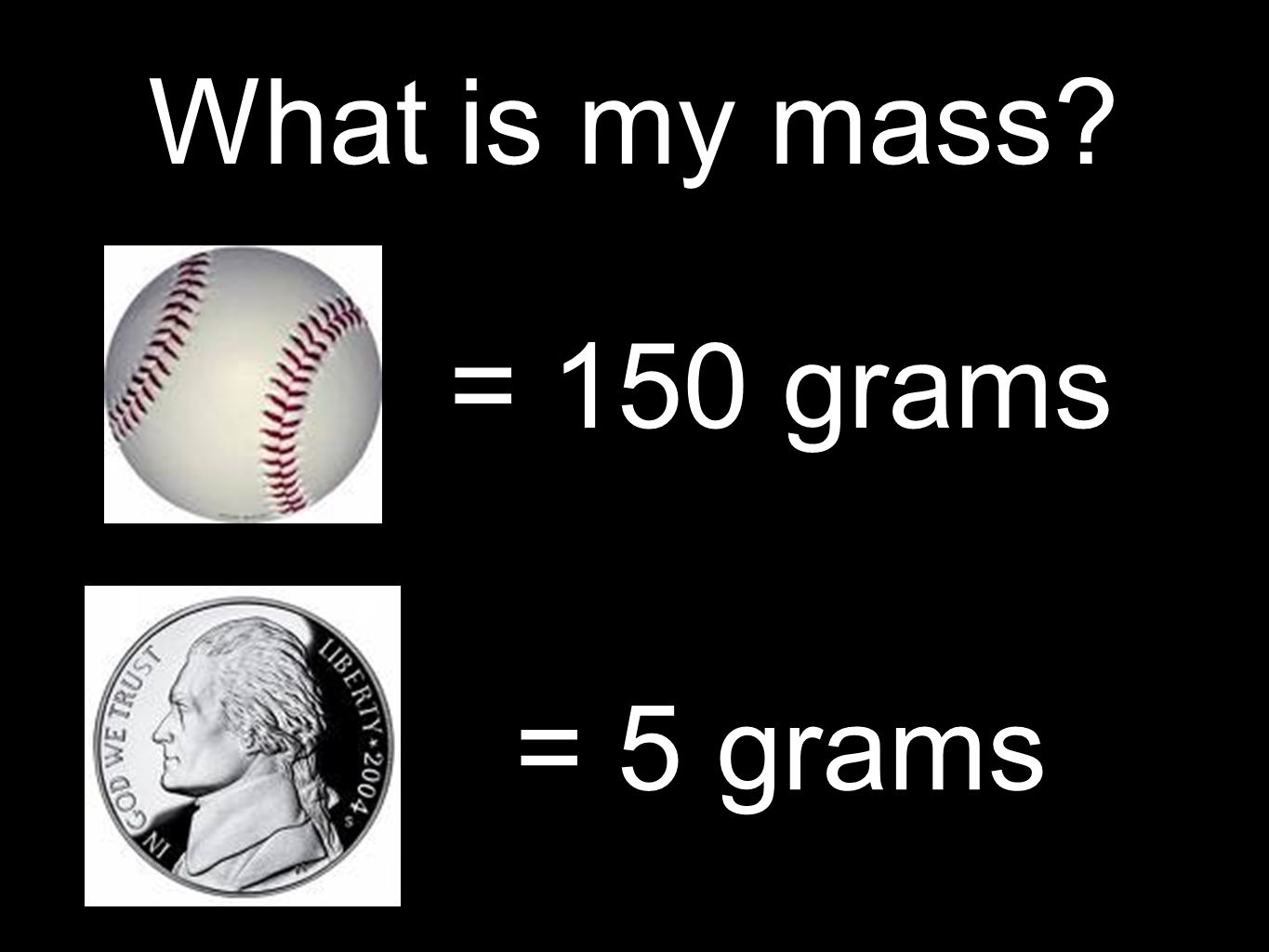 What is my mass = 150 grams = 5 grams