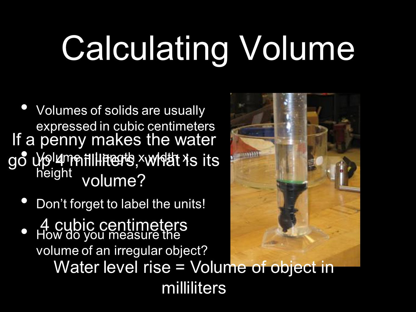 Calculating Volume Volumes of solids are usually expressed in cubic centimeters. Volume = Length x width x height.