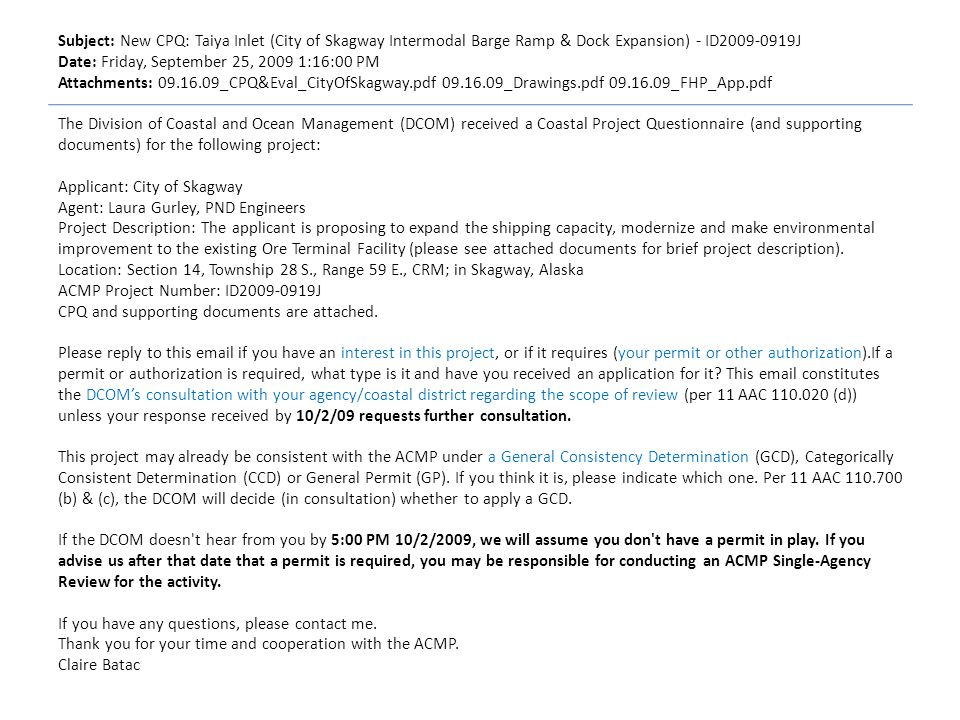 Subject: New CPQ: Taiya Inlet (City of Skagway Intermodal Barge Ramp & Dock Expansion) - ID J Date: Friday, September 25, :16:00 PM Attachments: _CPQ&Eval_CityOfSkagway.pdf _Drawings.pdf _FHP_App.pdf The Division of Coastal and Ocean Management (DCOM) received a Coastal Project Questionnaire (and supporting documents) for the following project: Applicant: City of Skagway Agent: Laura Gurley, PND Engineers Project Description: The applicant is proposing to expand the shipping capacity, modernize and make environmental improvement to the existing Ore Terminal Facility (please see attached documents for brief project description).