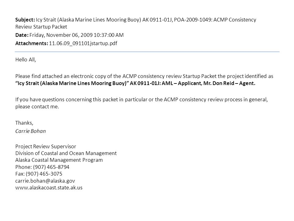 Subject: Icy Strait (Alaska Marine Lines Mooring Buoy) AK 0911-01J, POA-2009-1049: ACMP Consistency Review Startup Packet Date: Friday, November 06, 2009 10:37:00 AM Attachments: 11.06.09_091101jstartup.pdf Hello All, Please find attached an electronic copy of the ACMP consistency review Startup Packet the project identified as Icy Strait (Alaska Marine Lines Mooring Buoy) AK 0911-01J: AML – Applicant, Mr.