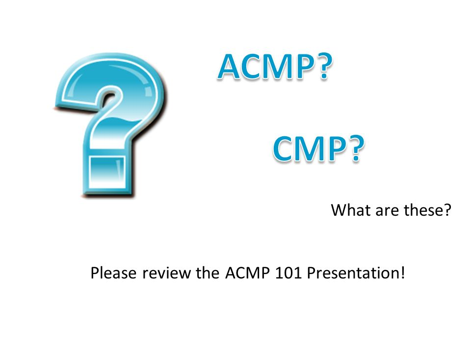 ACMP CMP What are these Please review the ACMP 101 Presentation!