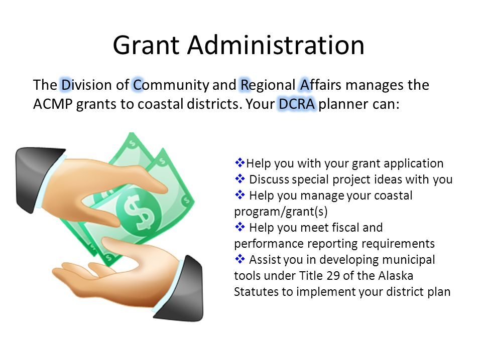 Grant Administration The Division of Community and Regional Affairs manages the ACMP grants to coastal districts. Your DCRA planner can:
