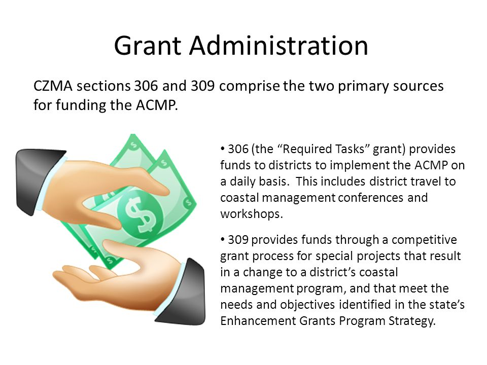 Grant Administration CZMA sections 306 and 309 comprise the two primary sources for funding the ACMP.