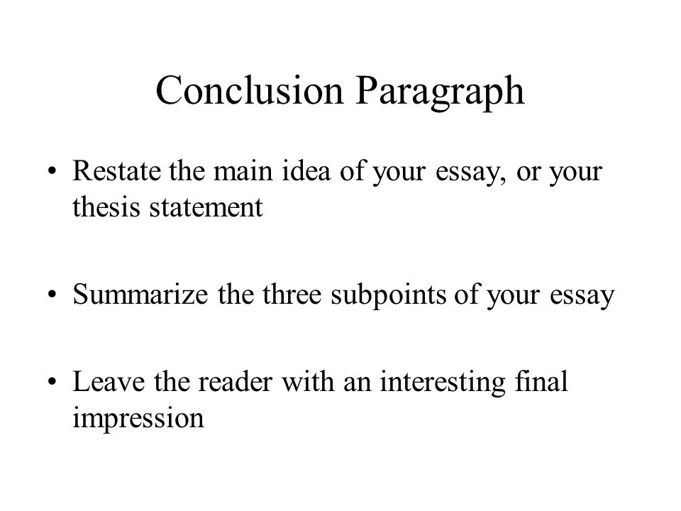 Conclusion Paragraph Restate the main idea of your essay, or your thesis statement. Summarize the three subpoints of your essay.