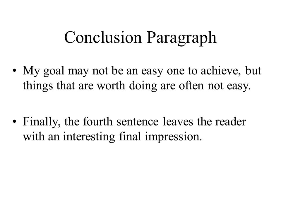 Conclusion Paragraph My goal may not be an easy one to achieve, but things that are worth doing are often not easy.