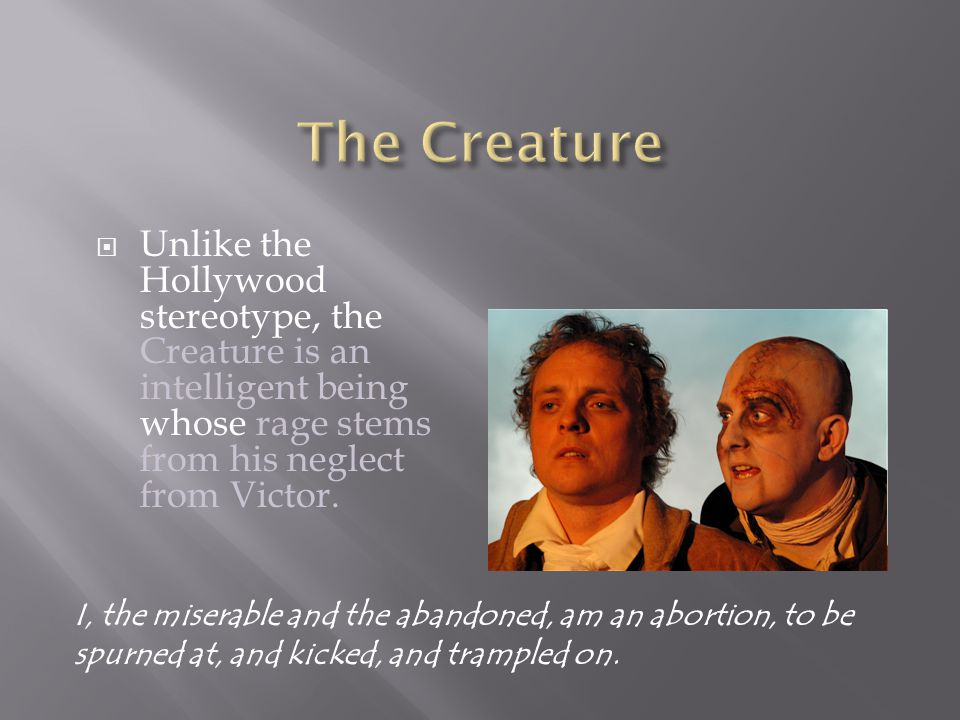 The Creature Unlike the Hollywood stereotype, the Creature is an intelligent being whose rage stems from his neglect from Victor.