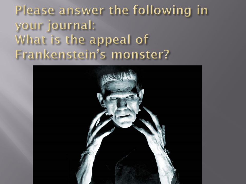Please answer the following in your journal: What is the appeal of Frankenstein's monster