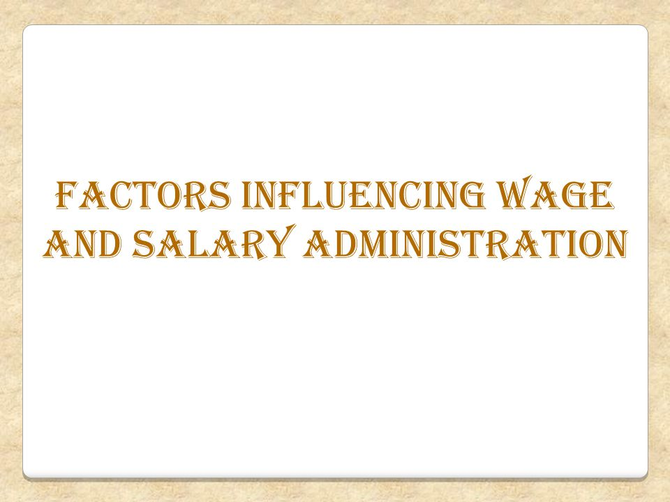 Factors influencing wagE and salary administration