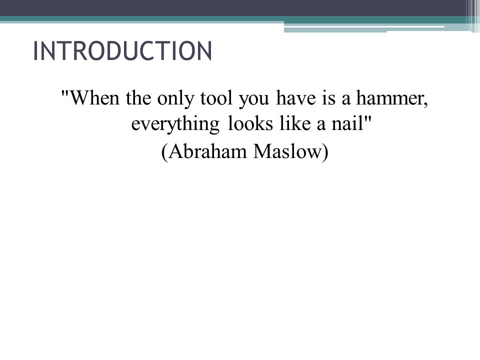 INTRODUCTION When the only tool you have is a hammer, everything looks like a nail (Abraham Maslow)