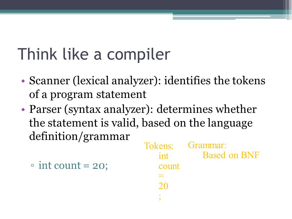 Think like a compiler Scanner (lexical analyzer): identifies the tokens of a program statement.
