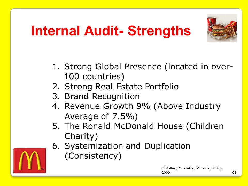 mcdonalds internal strengths and weaknesses Swot analysis of mcdonalds in india essay sample the swot analysis actually describes the strengths, weaknesses, opportunities and threats of the organization (williamson, cooke, & jenkins 2003) the strengths and weaknesses are usually based on the internal measures while the opportunities and threats are based on the external factors.