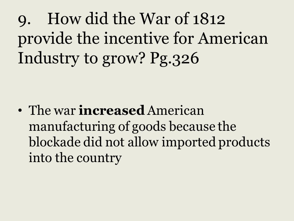 9. How did the War of 1812 provide the incentive for American Industry to grow Pg.326
