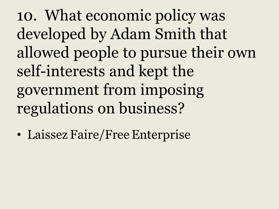 10. What economic policy was developed by Adam Smith that allowed people to pursue their own self-interests and kept the government from imposing regulations on business