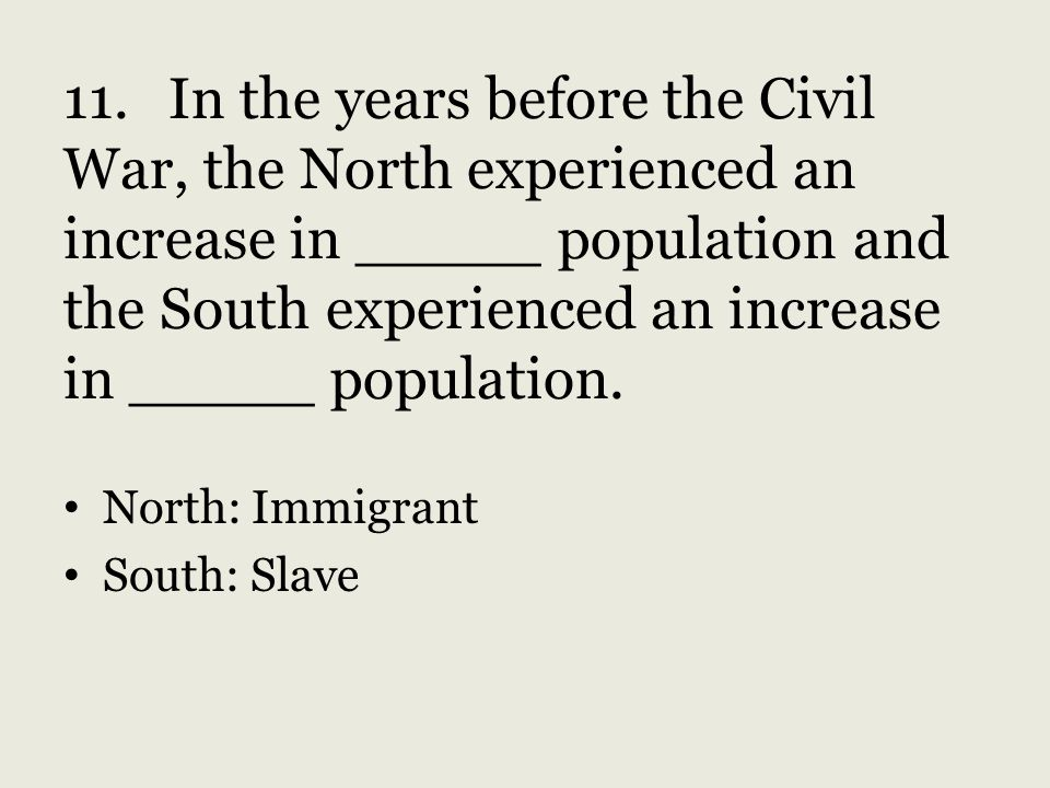 11. In the years before the Civil War, the North experienced an increase in _____ population and the South experienced an increase in _____ population.