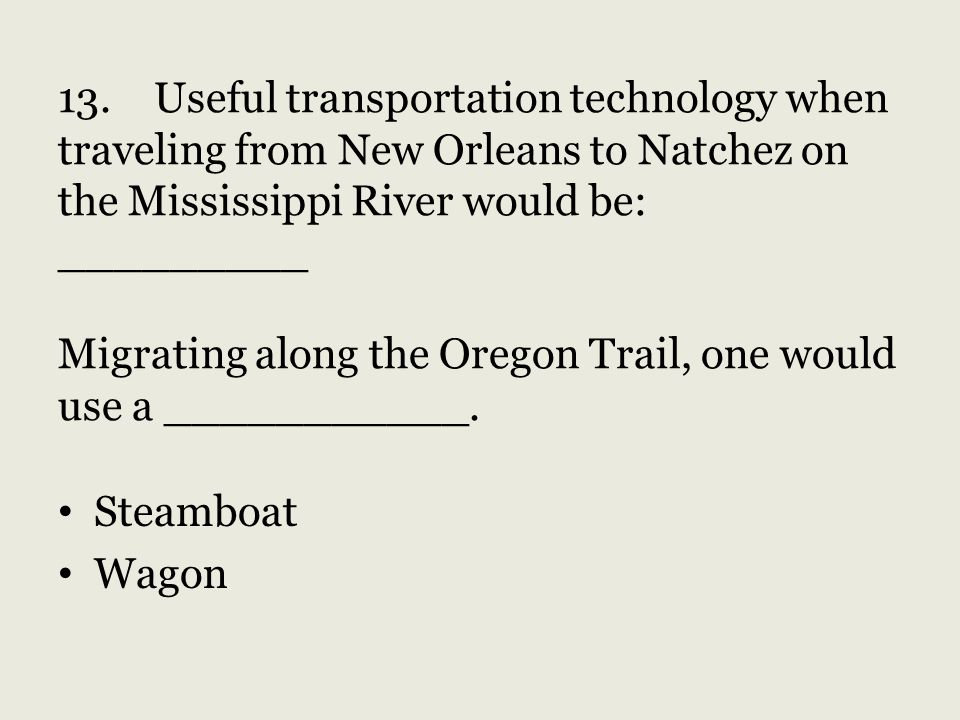 13. Useful transportation technology when traveling from New Orleans to Natchez on the Mississippi River would be: _________ Migrating along the Oregon Trail, one would use a ___________.