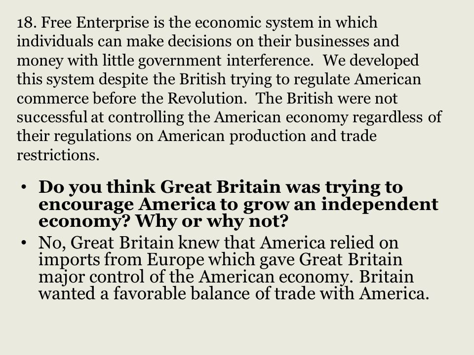 18. Free Enterprise is the economic system in which individuals can make decisions on their businesses and money with little government interference. We developed this system despite the British trying to regulate American commerce before the Revolution. The British were not successful at controlling the American economy regardless of their regulations on American production and trade restrictions.