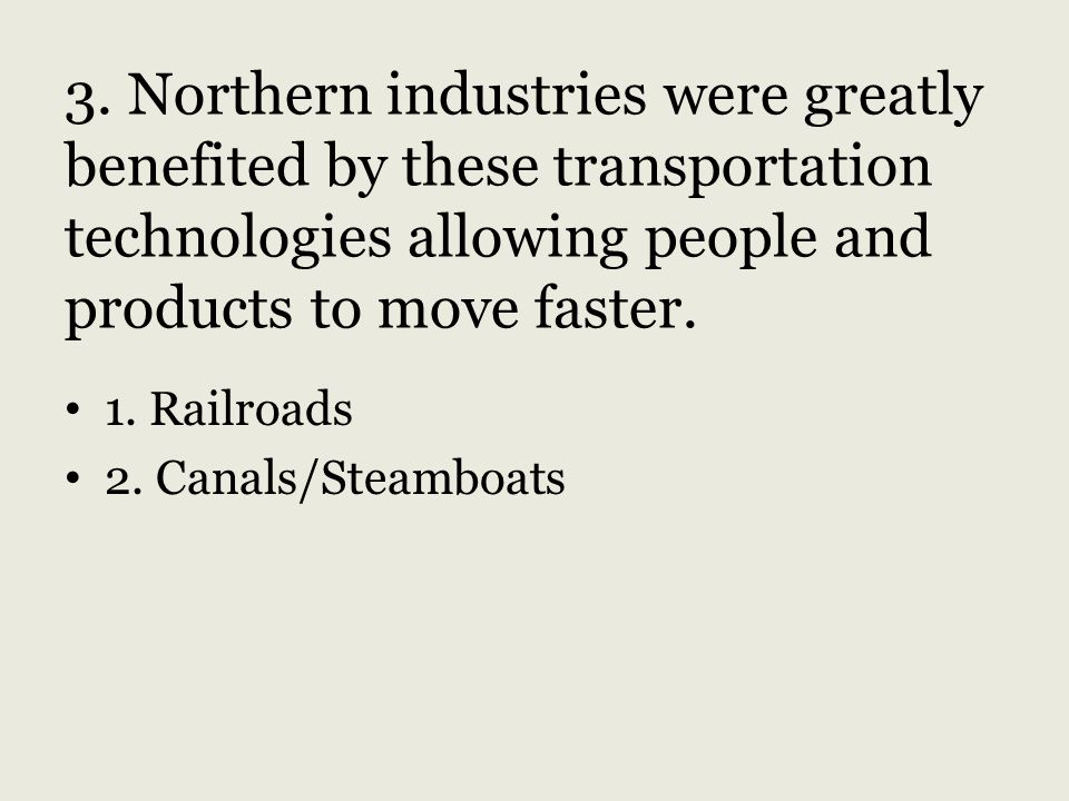 3. Northern industries were greatly benefited by these transportation technologies allowing people and products to move faster.