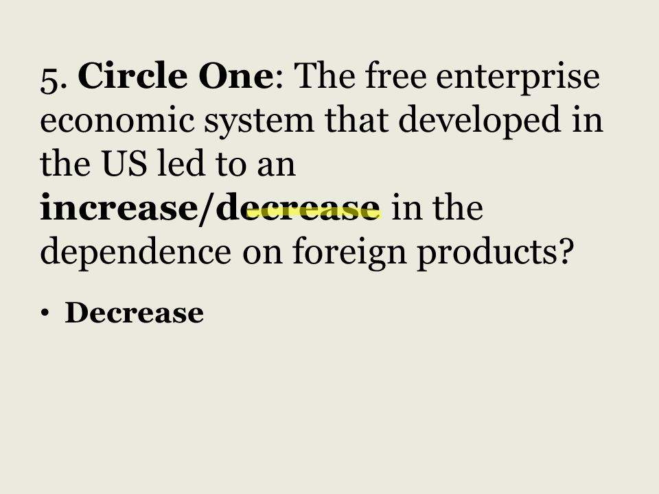 5. Circle One: The free enterprise economic system that developed in the US led to an increase/decrease in the dependence on foreign products