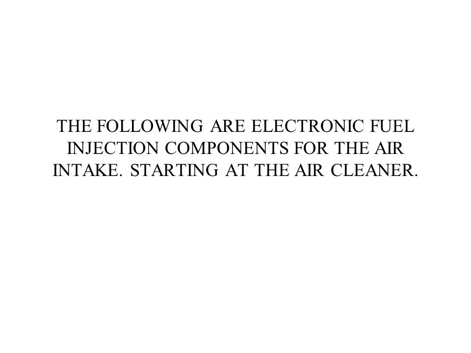 THE FOLLOWING ARE ELECTRONIC FUEL INJECTION COMPONENTS FOR THE AIR INTAKE.