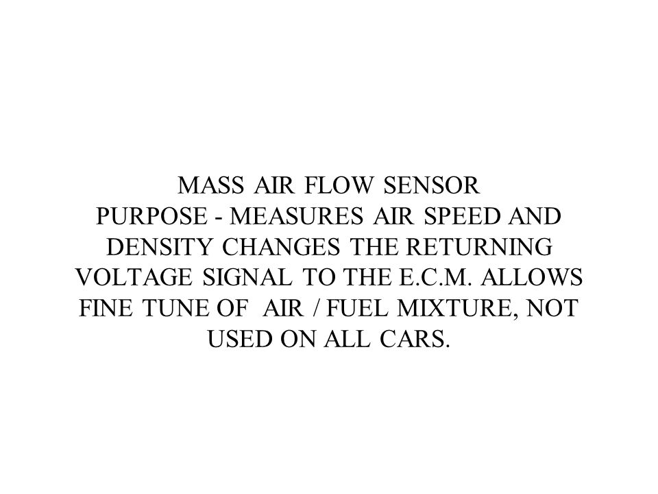 MASS AIR FLOW SENSOR PURPOSE - MEASURES AIR SPEED AND DENSITY CHANGES THE RETURNING VOLTAGE SIGNAL TO THE E.C.M.