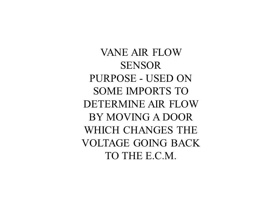 VANE AIR FLOW SENSOR PURPOSE - USED ON SOME IMPORTS TO DETERMINE AIR FLOW BY MOVING A DOOR WHICH CHANGES THE VOLTAGE GOING BACK TO THE E.C.M.