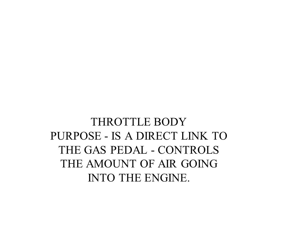 THROTTLE BODY PURPOSE - IS A DIRECT LINK TO THE GAS PEDAL - CONTROLS THE AMOUNT OF AIR GOING INTO THE ENGINE.