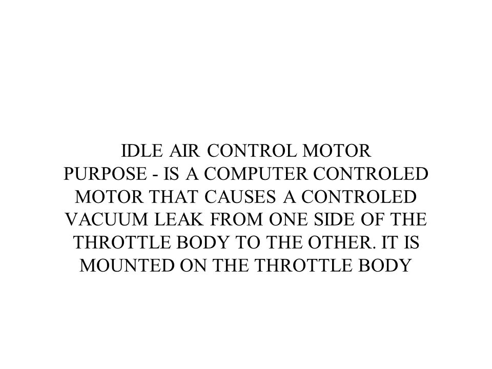 IDLE AIR CONTROL MOTOR PURPOSE - IS A COMPUTER CONTROLED MOTOR THAT CAUSES A CONTROLED VACUUM LEAK FROM ONE SIDE OF THE THROTTLE BODY TO THE OTHER.