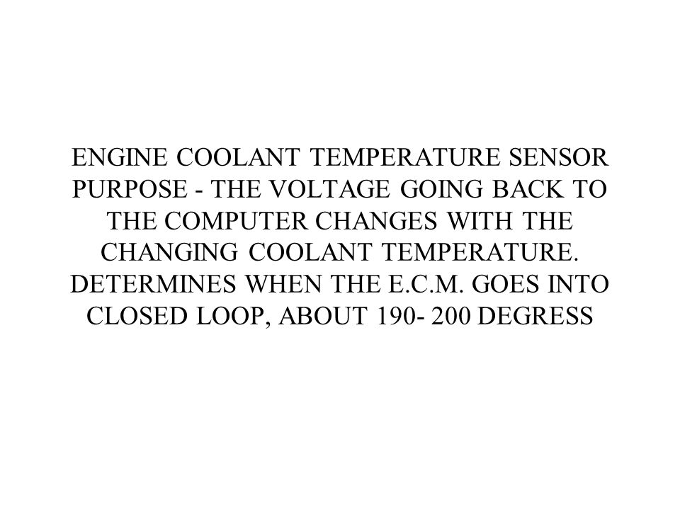 ENGINE COOLANT TEMPERATURE SENSOR PURPOSE - THE VOLTAGE GOING BACK TO THE COMPUTER CHANGES WITH THE CHANGING COOLANT TEMPERATURE.