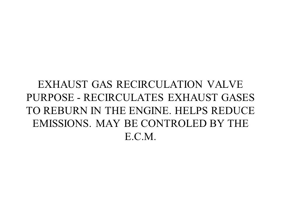 EXHAUST GAS RECIRCULATION VALVE PURPOSE - RECIRCULATES EXHAUST GASES TO REBURN IN THE ENGINE.
