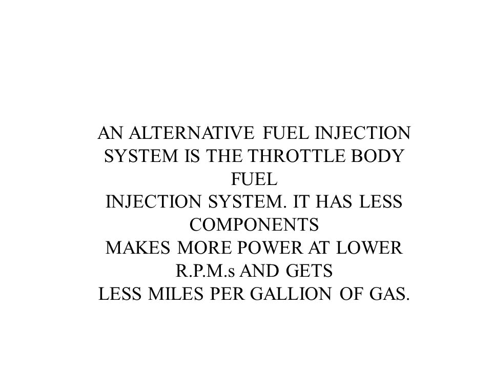 AN ALTERNATIVE FUEL INJECTION SYSTEM IS THE THROTTLE BODY FUEL