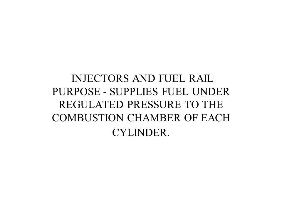 INJECTORS AND FUEL RAIL PURPOSE - SUPPLIES FUEL UNDER REGULATED PRESSURE TO THE COMBUSTION CHAMBER OF EACH CYLINDER.