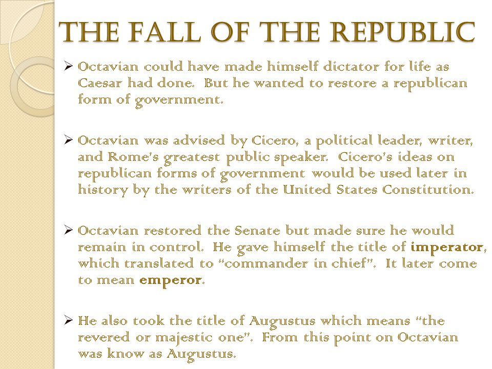 did augustus restore the republic Lecture 26: fall of the roman republic, 133-27 bc internal turmoil provoked in 133 bc by economic stagnation in the city of rome, slave revolts without, and dissension in the military precipitated a period of unrelenting political upheaval known as the roman revolution, the late roman republic, or the fall of the republic, 133-27 bc.