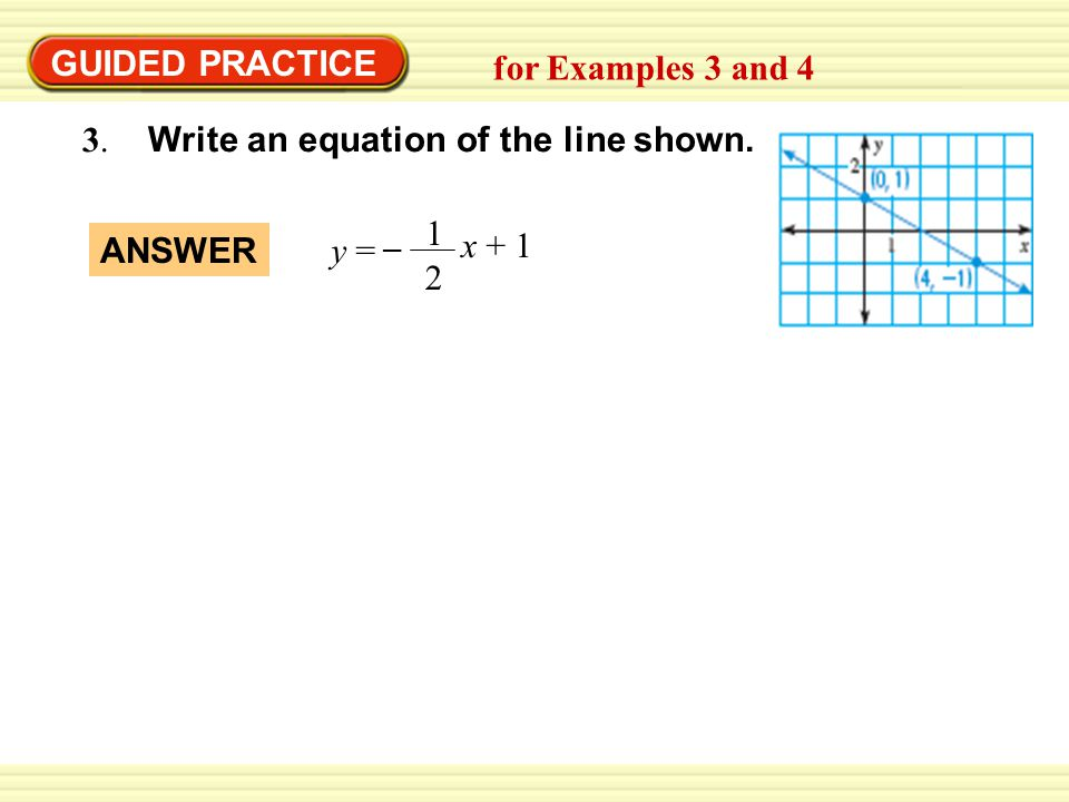 GUIDED PRACTICE for Examples 3 and Write an equation of the line shown x + 1. y =