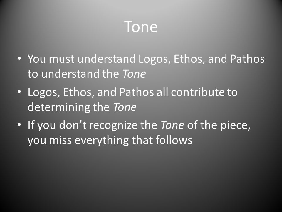Tone You must understand Logos, Ethos, and Pathos to understand the Tone. Logos, Ethos, and Pathos all contribute to determining the Tone.